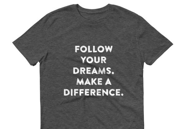 "New tee at the Shop! ""Follow Your Dreams, Make A Difference."""